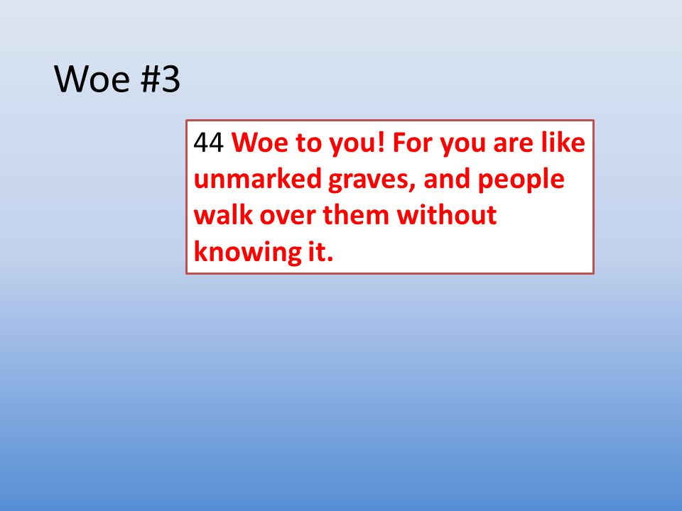 Woe #3 44 Woe to you! For you are like unmarked graves, and people walk over them without knowing it.
