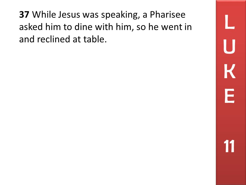 37 While Jesus was speaking, a Pharisee asked him to dine with him, so he went in and reclined at table. L U K E 11