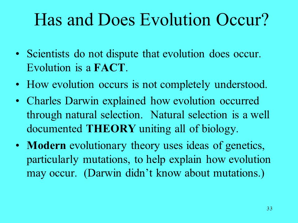 33 Has and Does Evolution Occur? Scientists do not dispute that evolution does occur. Evolution is a FACT. How evolution occurs is not completely unde