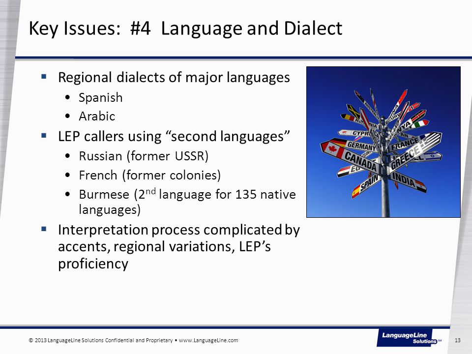 © 2013 LanguageLine Solutions Confidential and Proprietary www.LanguageLine.com 13 Key Issues: #4 Language and Dialect  Regional dialects of major languages Spanish Arabic  LEP callers using second languages Russian (former USSR) French (former colonies) Burmese (2 nd language for 135 native languages)  Interpretation process complicated by accents, regional variations, LEP's proficiency
