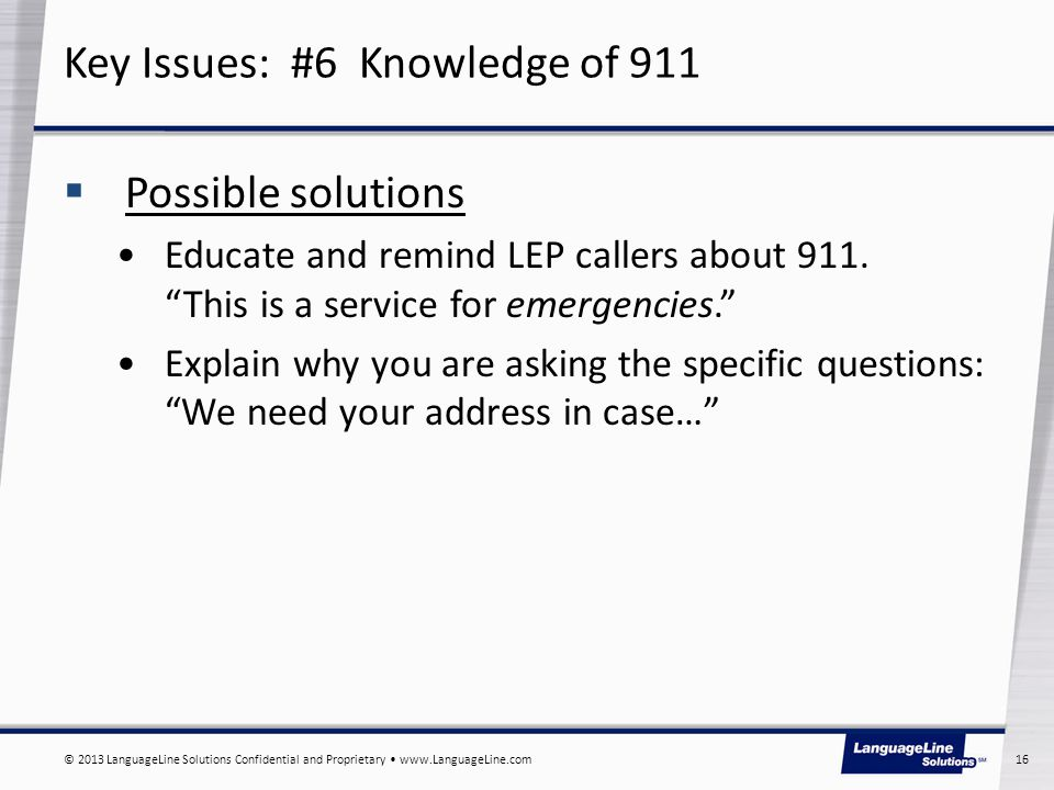 © 2013 LanguageLine Solutions Confidential and Proprietary www.LanguageLine.com 16  Possible solutions Educate and remind LEP callers about 911.