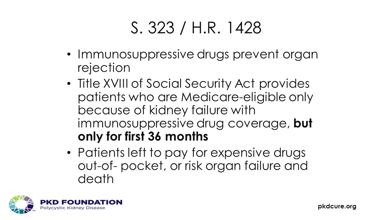 pkdcure.org S. 323 / H.R. 1428 Immunosuppressive drugs prevent organ rejection Title XVIII of Social Security Act provides patients who are Medicare-e