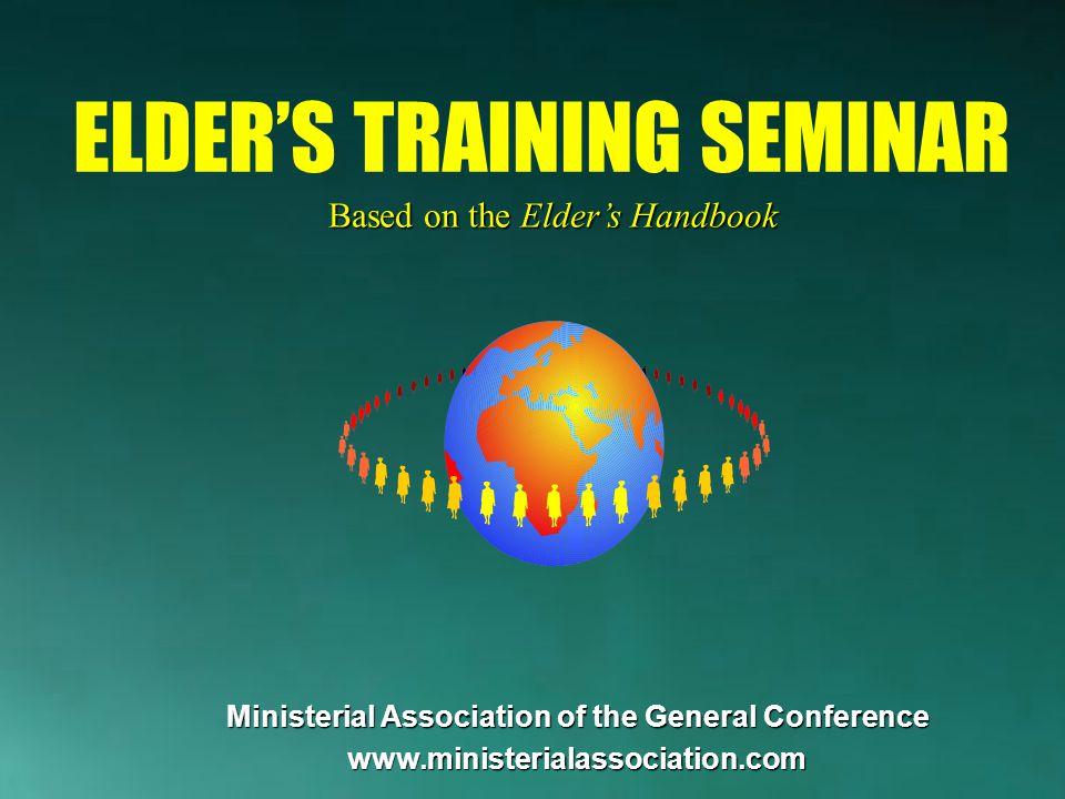 Ministerial Association of the General Conference www.ministerialassociation.com Based on the Elder's Handbook ELDER'S TRAINING SEMINAR