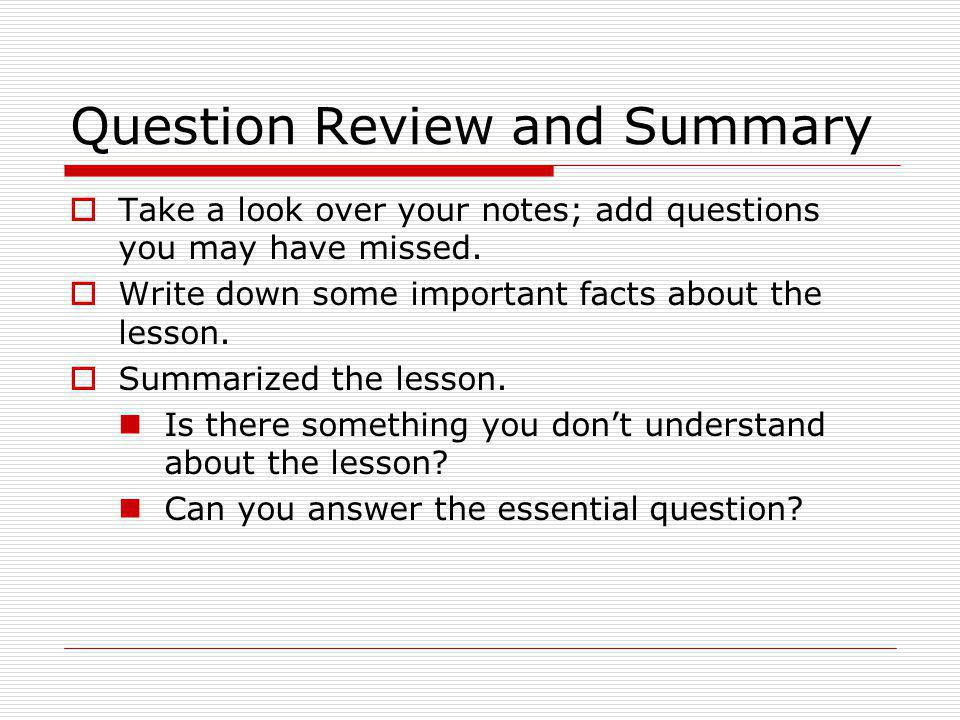 Question Review and Summary  Take a look over your notes; add questions you may have missed.  Write down some important facts about the lesson.  Su