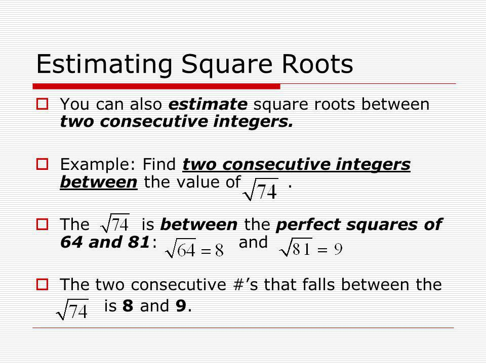 Estimating Square Roots  You can also estimate square roots between two consecutive integers.  Example: Find two consecutive integers between the va