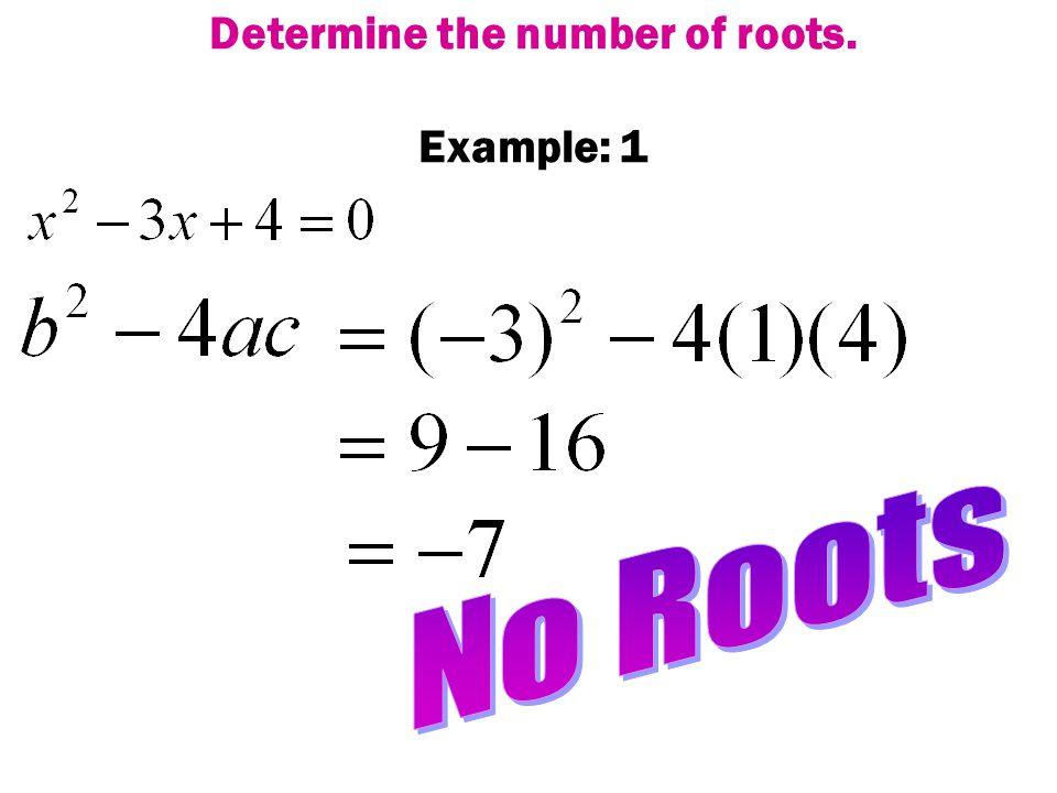 If the answer is POSITIVE, then you will have 2 roots. If the answer is ZERO, then you will have 1 root. If the answer is NEGATIVE, then you will have