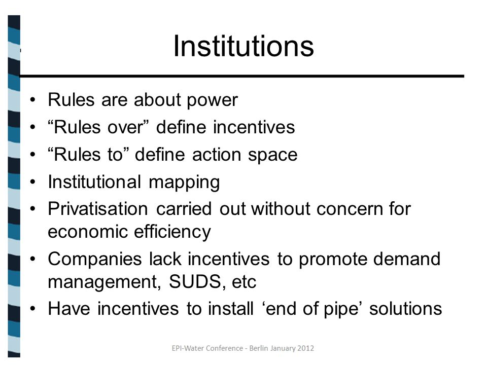Institutions Rules are about power Rules over define incentives Rules to define action space Institutional mapping Privatisation carried out without concern for economic efficiency Companies lack incentives to promote demand management, SUDS, etc Have incentives to install 'end of pipe' solutions