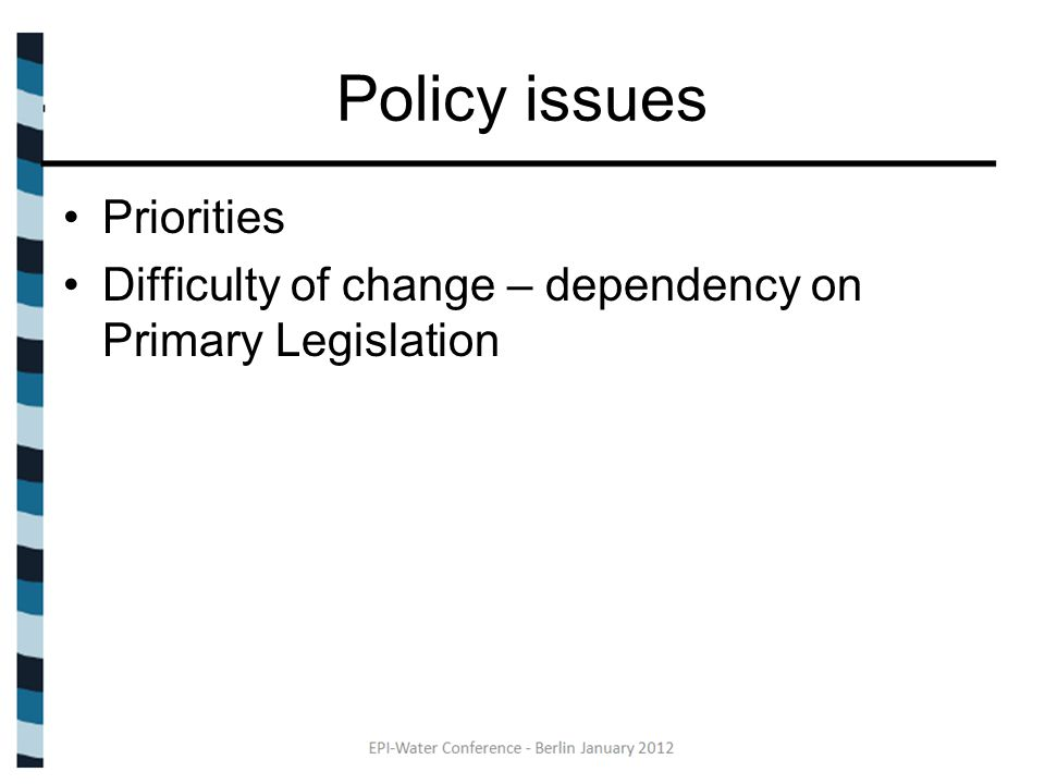 Policy issues Priorities Difficulty of change – dependency on Primary Legislation