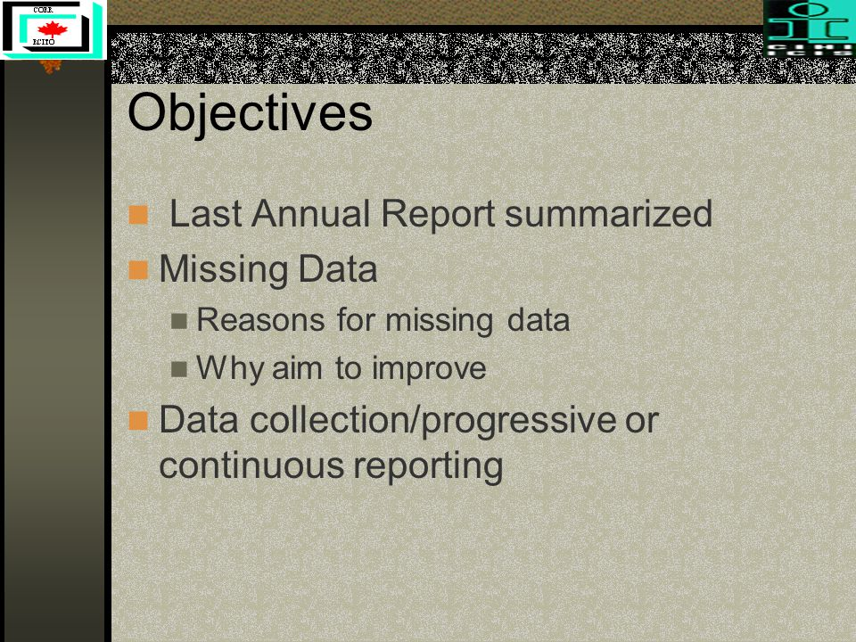 Objectives Last Annual Report summarized Missing Data Reasons for missing data Why aim to improve Data collection/progressive or continuous reporting