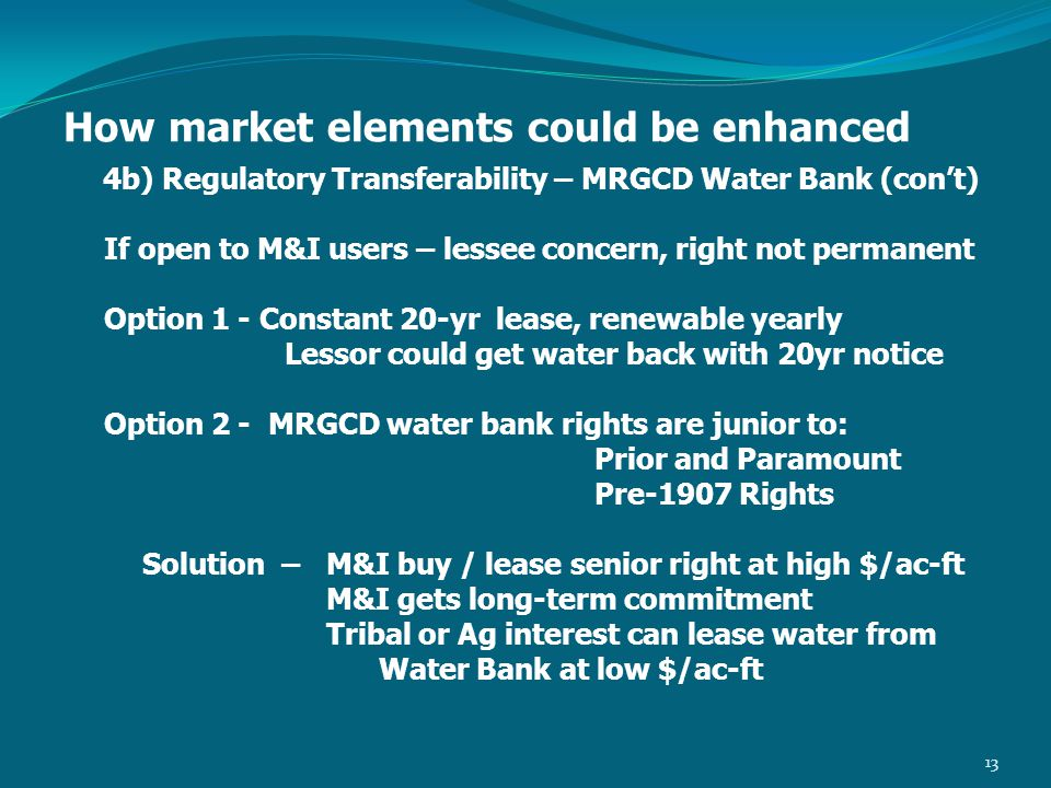 How market elements could be enhanced 4b) Regulatory Transferability – MRGCD Water Bank (con't) If open to M&I users – lessee concern, right not permanent Option 1 - Constant 20-yr lease, renewable yearly Lessor could get water back with 20yr notice Option 2 - MRGCD water bank rights are junior to: Prior and Paramount Pre-1907 Rights Solution – M&I buy / lease senior right at high $/ac-ft M&I gets long-term commitment Tribal or Ag interest can lease water from Water Bank at low $/ac-ft 13
