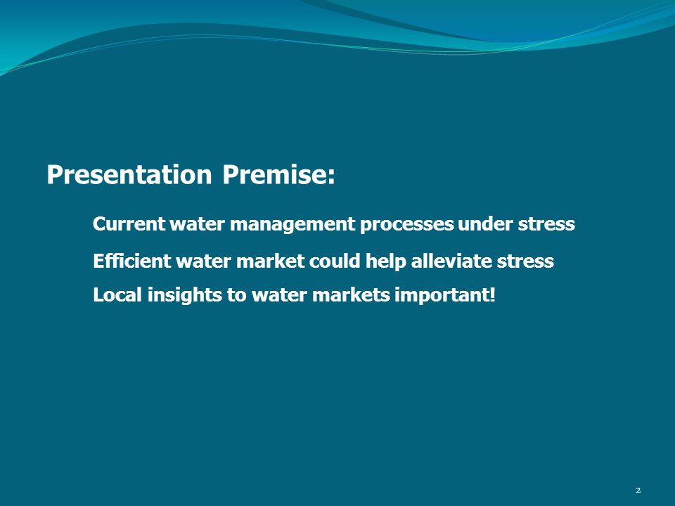 Presentation Premise: Current water management processes under stress Efficient water market could help alleviate stress Local insights to water markets important.