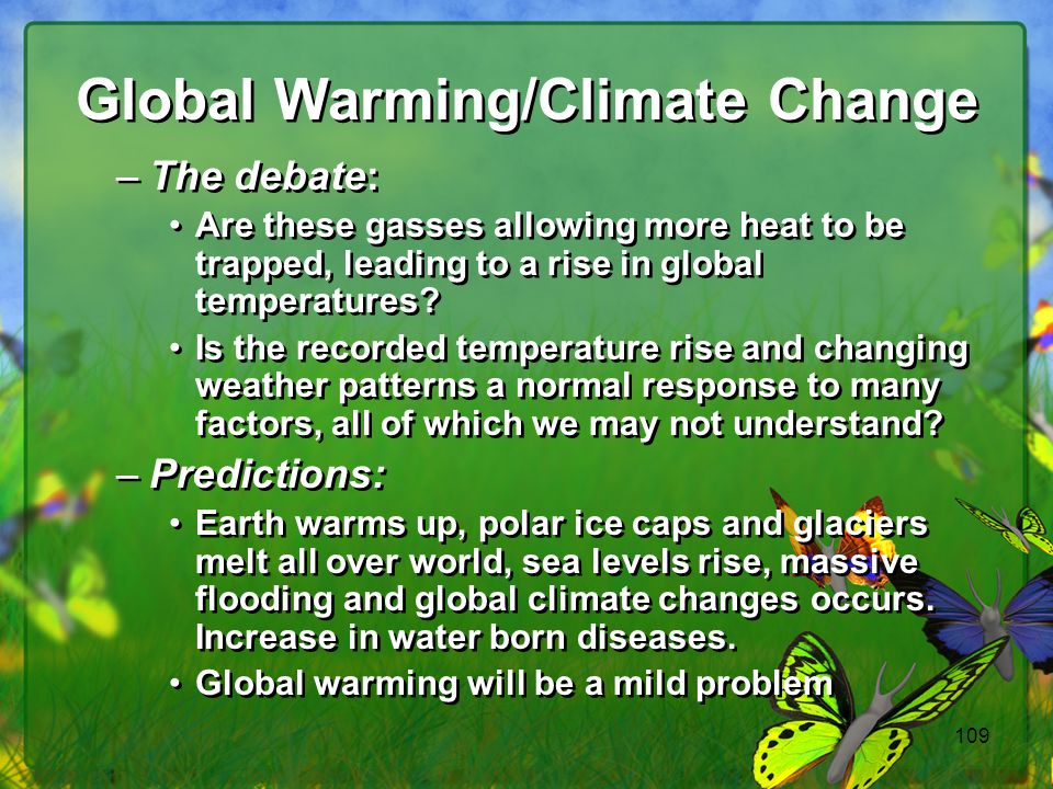 109 Global Warming/Climate Change –The debate: Are these gasses allowing more heat to be trapped, leading to a rise in global temperatures? Is the rec
