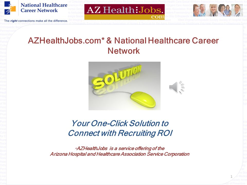 {Welcome} AZHealthJobs.com* & National Healthcare Career Network Your One-Click Solution to Connect with Recruiting ROI * AZHealthJobs is a service offering of the Arizona Hospital and Healthcare Association Service Corporation 1
