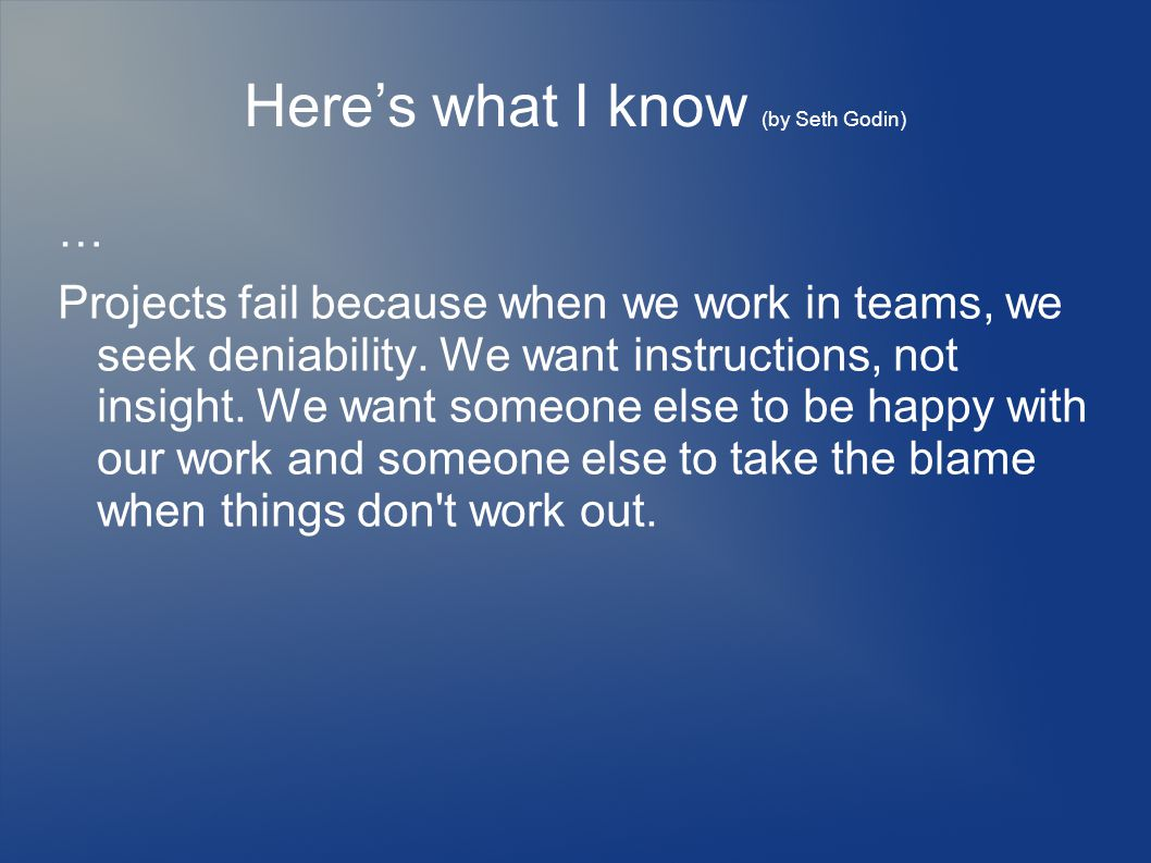 Here's what I know (by Seth Godin) … Projects fail because when we work in teams, we seek deniability.