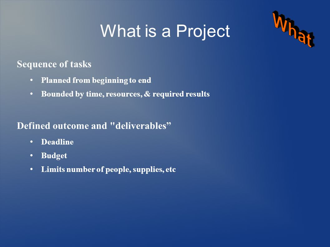 What is a Project Sequence of tasks Planned from beginning to end Bounded by time, resources, & required results Defined outcome and deliverables Deadline Budget Limits number of people, supplies, etc