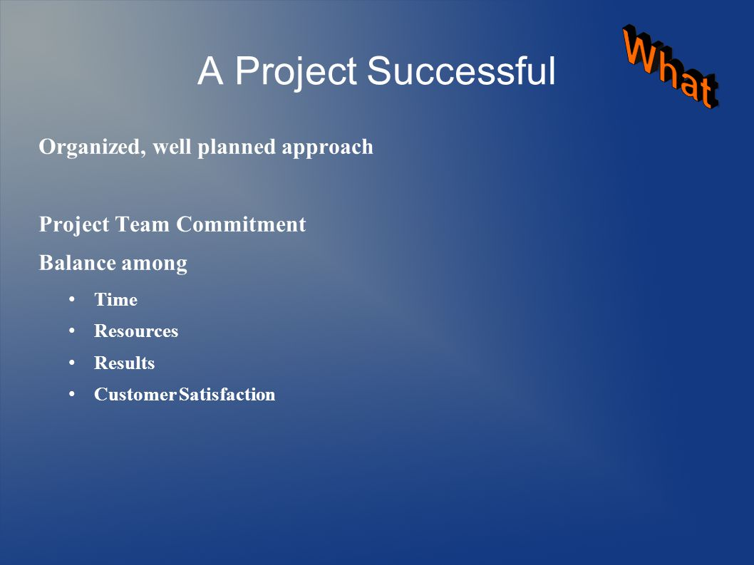 A Project Successful Organized, well planned approach Project Team Commitment Balance among Time Resources Results Customer Satisfaction