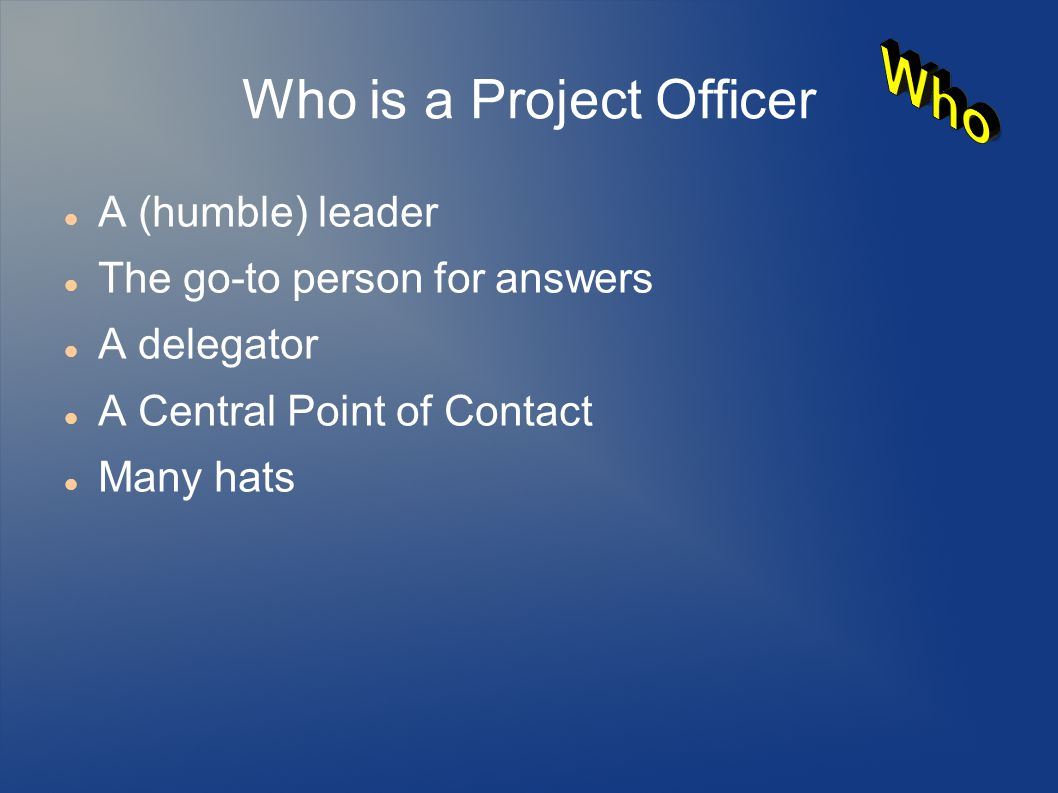 Who is a Project Officer A (humble) leader The go-to person for answers A delegator A Central Point of Contact Many hats