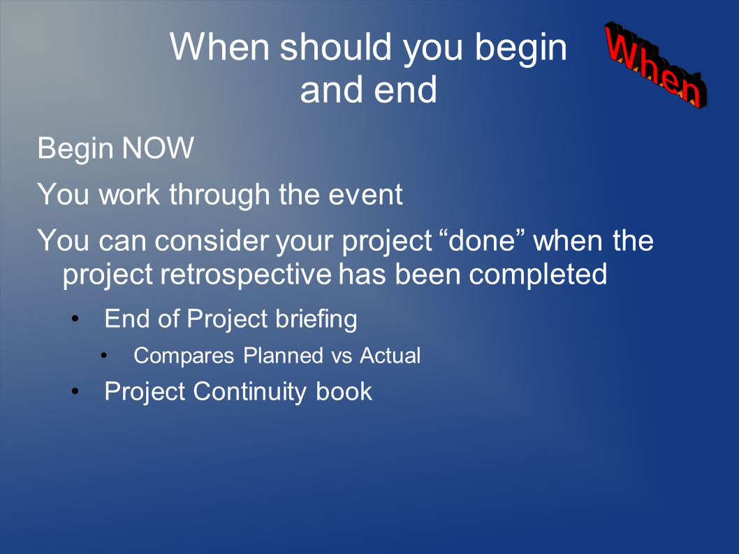 When should you begin and end Begin NOW You work through the event You can consider your project done when the project retrospective has been completed End of Project briefing Compares Planned vs Actual Project Continuity book