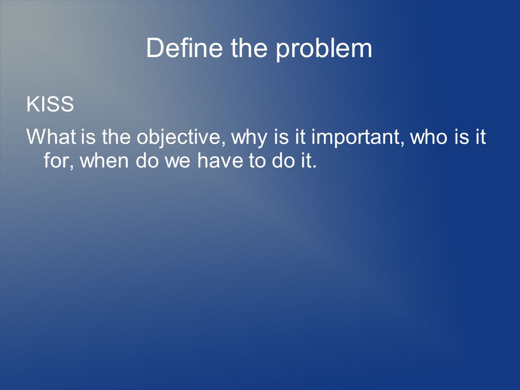 Define the problem KISS What is the objective, why is it important, who is it for, when do we have to do it.