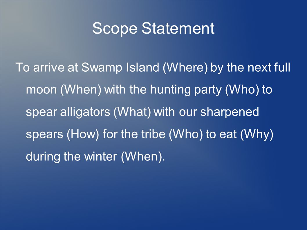 Scope Statement To arrive at Swamp Island (Where) by the next full moon (When) with the hunting party (Who) to spear alligators (What) with our sharpened spears (How) for the tribe (Who) to eat (Why) during the winter (When).