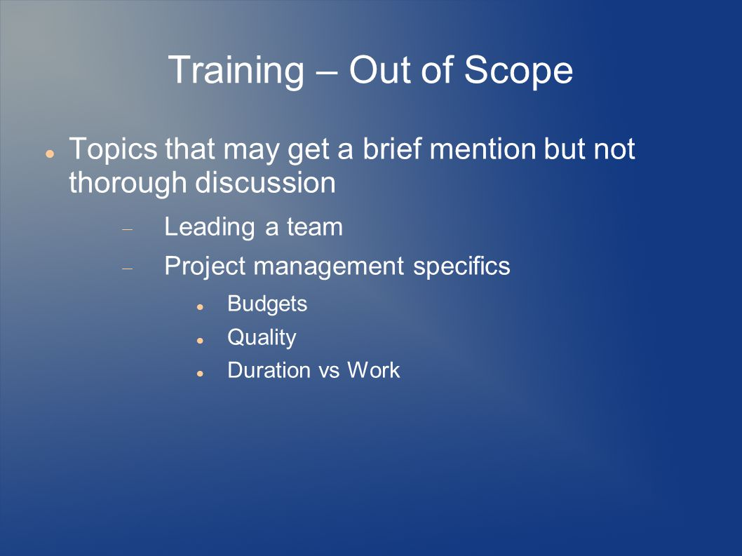 Training – Out of Scope Topics that may get a brief mention but not thorough discussion  Leading a team  Project management specifics Budgets Quality Duration vs Work