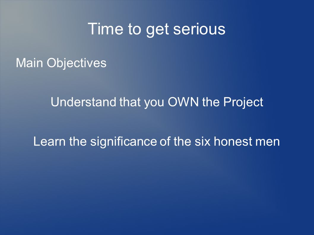 Time to get serious Main Objectives Understand that you OWN the Project Learn the significance of the six honest men