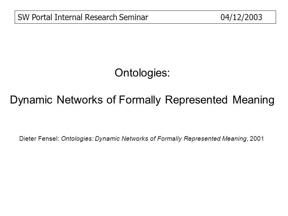 Ontologies: Dynamic Networks of Formally Represented Meaning Dieter Fensel: Ontologies: Dynamic Networks of Formally Represented Meaning, 2001 SW Port