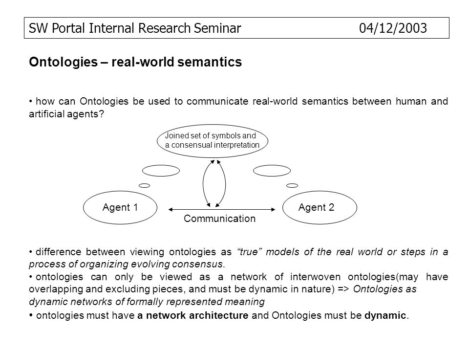 SW Portal Internal Research Seminar 04/12/2003 Ontologies – real-world semantics how can Ontologies be used to communicate real-world semantics betwee