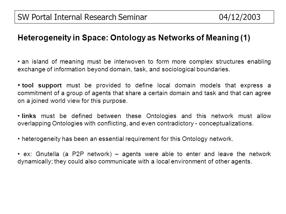 SW Portal Internal Research Seminar 04/12/2003 Heterogeneity in Space: Ontology as Networks of Meaning (1) an island of meaning must be interwoven to