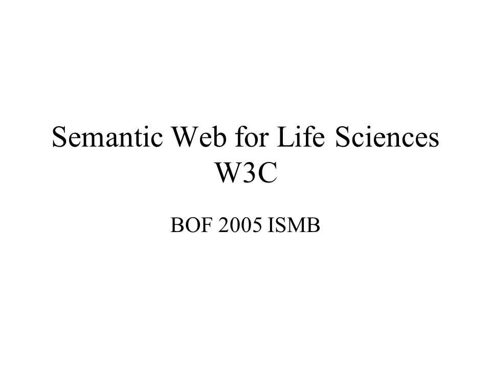 Semantic Web for Life Sciences W3C BOF 2005 ISMB