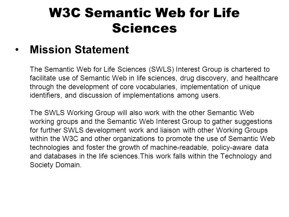 W3C Semantic Web for Life Sciences Mission Statement The Semantic Web for Life Sciences (SWLS) Interest Group is chartered to facilitate use of Semantic Web in life sciences, drug discovery, and healthcare through the development of core vocabularies, implementation of unique identifiers, and discussion of implementations among users.