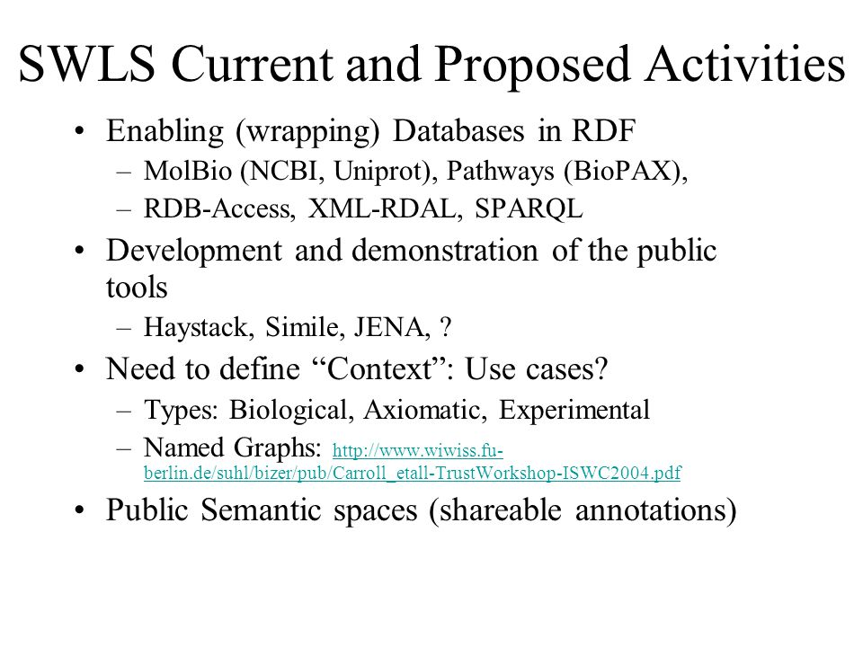 SWLS Current and Proposed Activities Enabling (wrapping) Databases in RDF –MolBio (NCBI, Uniprot), Pathways (BioPAX), –RDB-Access, XML-RDAL, SPARQL Development and demonstration of the public tools –Haystack, Simile, JENA, .