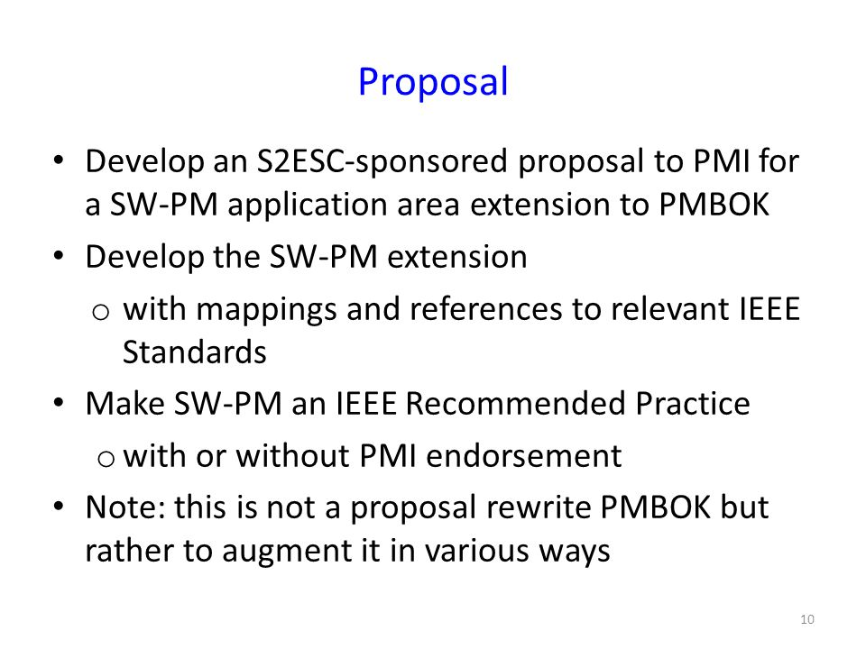 Proposal Develop an S2ESC-sponsored proposal to PMI for a SW-PM application area extension to PMBOK Develop the SW-PM extension o with mappings and references to relevant IEEE Standards Make SW-PM an IEEE Recommended Practice o with or without PMI endorsement Note: this is not a proposal rewrite PMBOK but rather to augment it in various ways 10