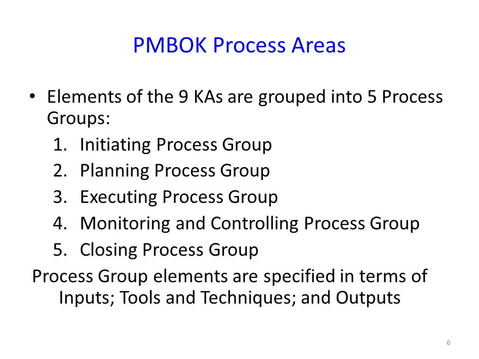 PMBOK Process Areas Elements of the 9 KAs are grouped into 5 Process Groups: 1.Initiating Process Group 2.Planning Process Group 3.Executing Process Group 4.Monitoring and Controlling Process Group 5.Closing Process Group Process Group elements are specified in terms of Inputs; Tools and Techniques; and Outputs 6