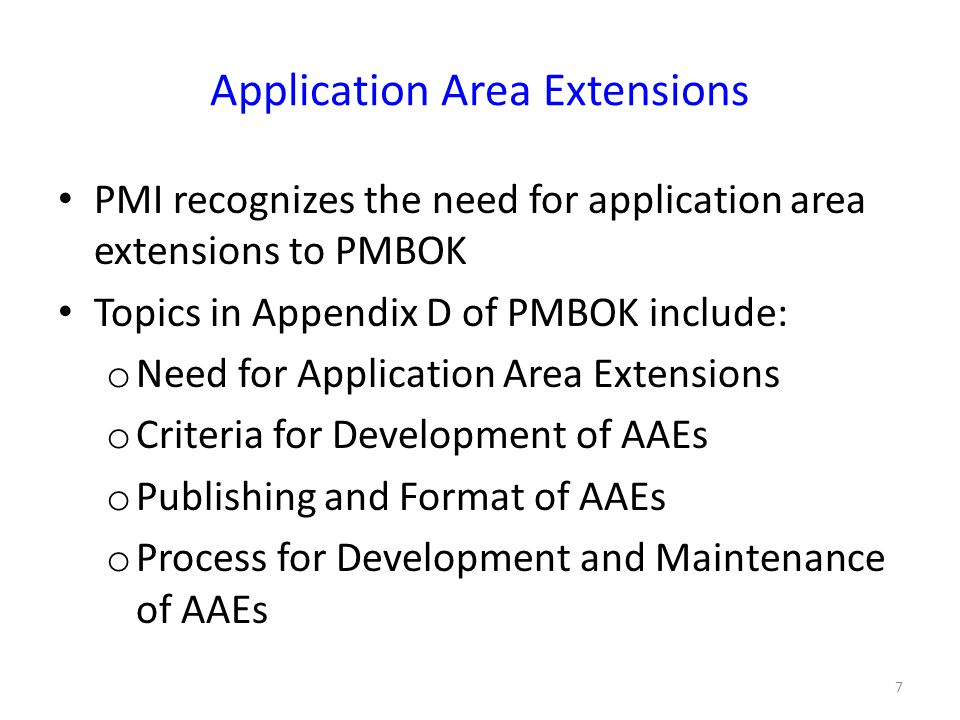 Application Area Extensions PMI recognizes the need for application area extensions to PMBOK Topics in Appendix D of PMBOK include: o Need for Application Area Extensions o Criteria for Development of AAEs o Publishing and Format of AAEs o Process for Development and Maintenance of AAEs 7