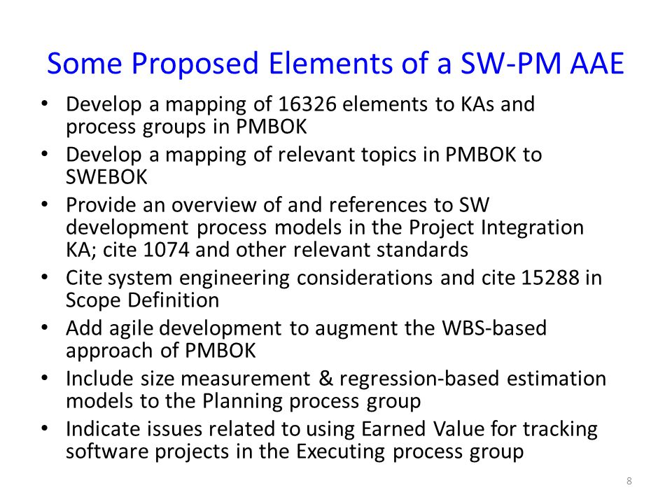 Some Proposed Elements of a SW-PM AAE (2) Include typical metrics for software projects in the Executing process group; cite 1045 and other relevant standards Cite productivity factors and ranges of productivity in the Human Resources KA; cite relevant standards Add issues in risk management for software projects to the Risk Management KA; cite 16085 Specify typical software-specific inputs, tools and techniques, and outputs for elements of the process groups Include the 8 supporting processes from 12207, 1058, and 16326 Include an appendix of relevant IEEE Standards with annotations 9 note: this is a preliminary list of topics