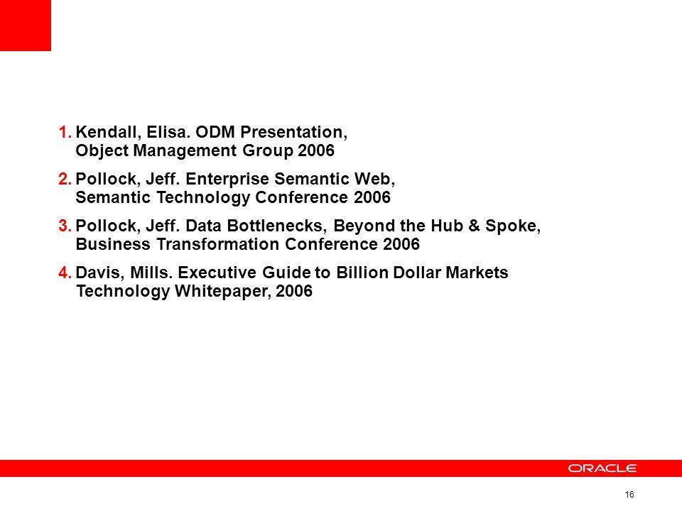 16 1.Kendall, Elisa. ODM Presentation, Object Management Group 2006 2.Pollock, Jeff.