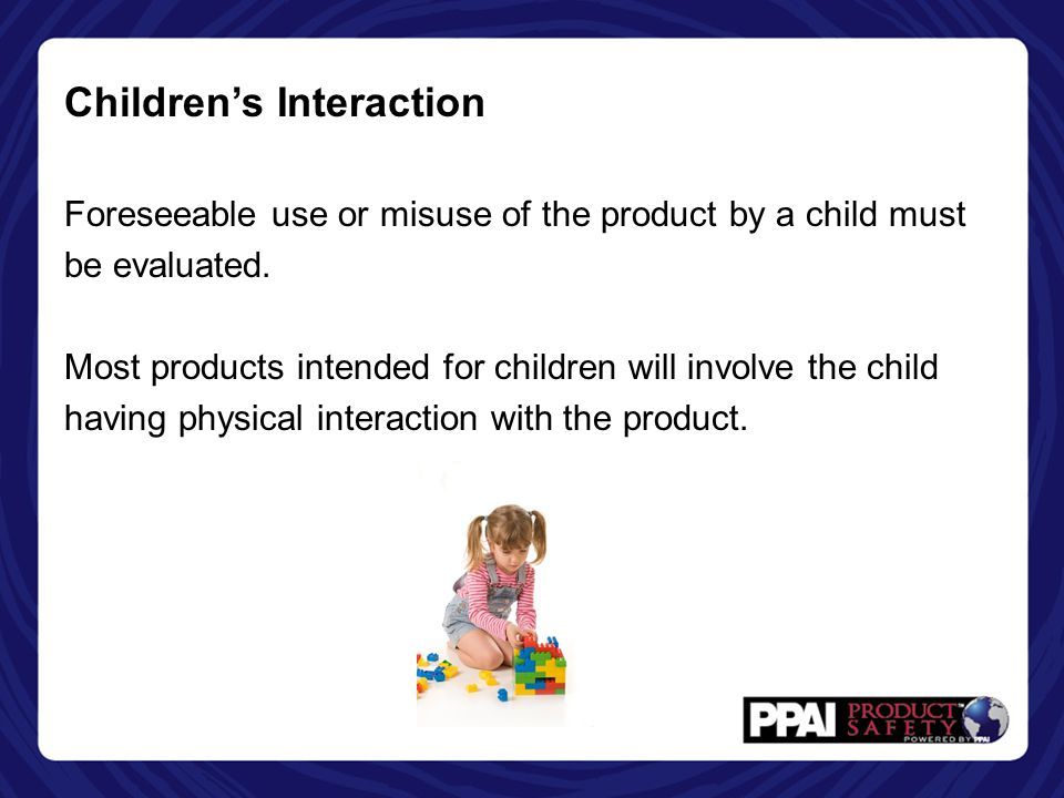 Children's Interaction Foreseeable use or misuse of the product by a child must be evaluated. Most products intended for children will involve the chi