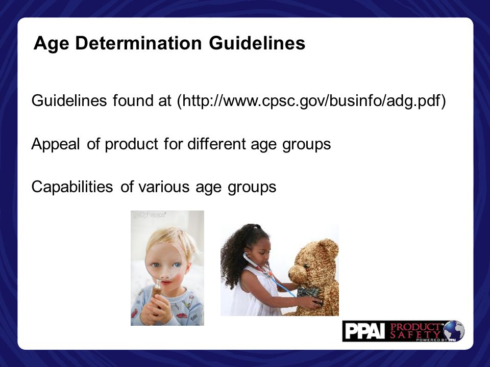 Age Determination Guidelines Guidelines found at (http://www.cpsc.gov/businfo/adg.pdf) Appeal of product for different age groups Capabilities of various age groups