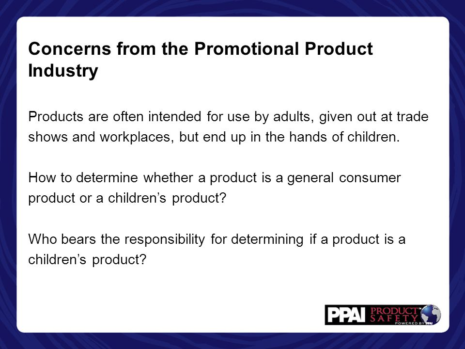 Concerns from the Promotional Product Industry Products are often intended for use by adults, given out at trade shows and workplaces, but end up in the hands of children.