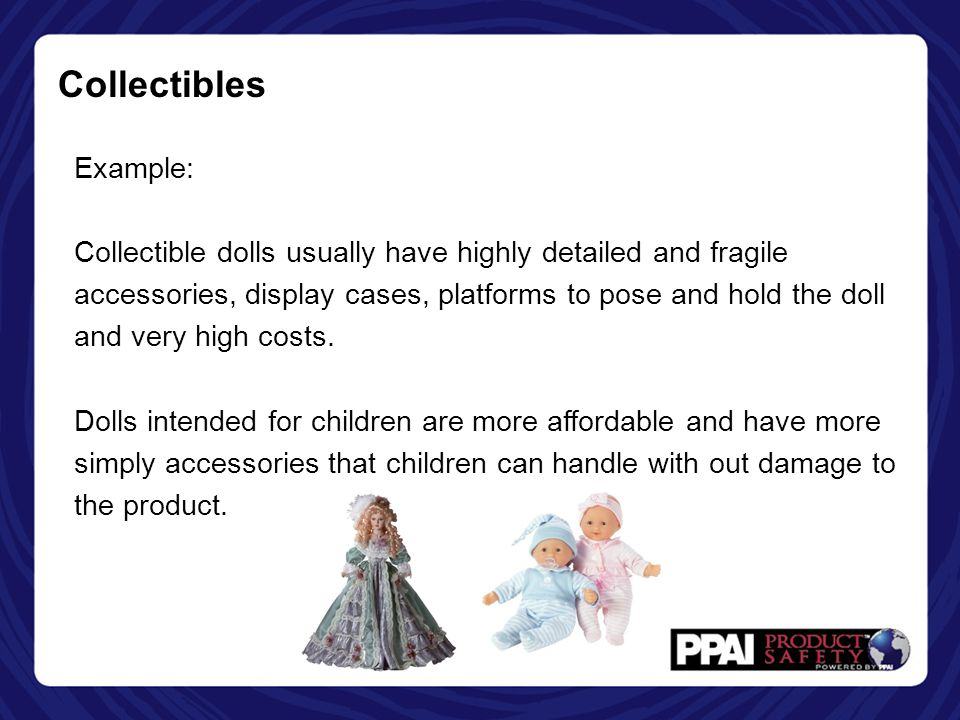Collectibles Example: Collectible dolls usually have highly detailed and fragile accessories, display cases, platforms to pose and hold the doll and v