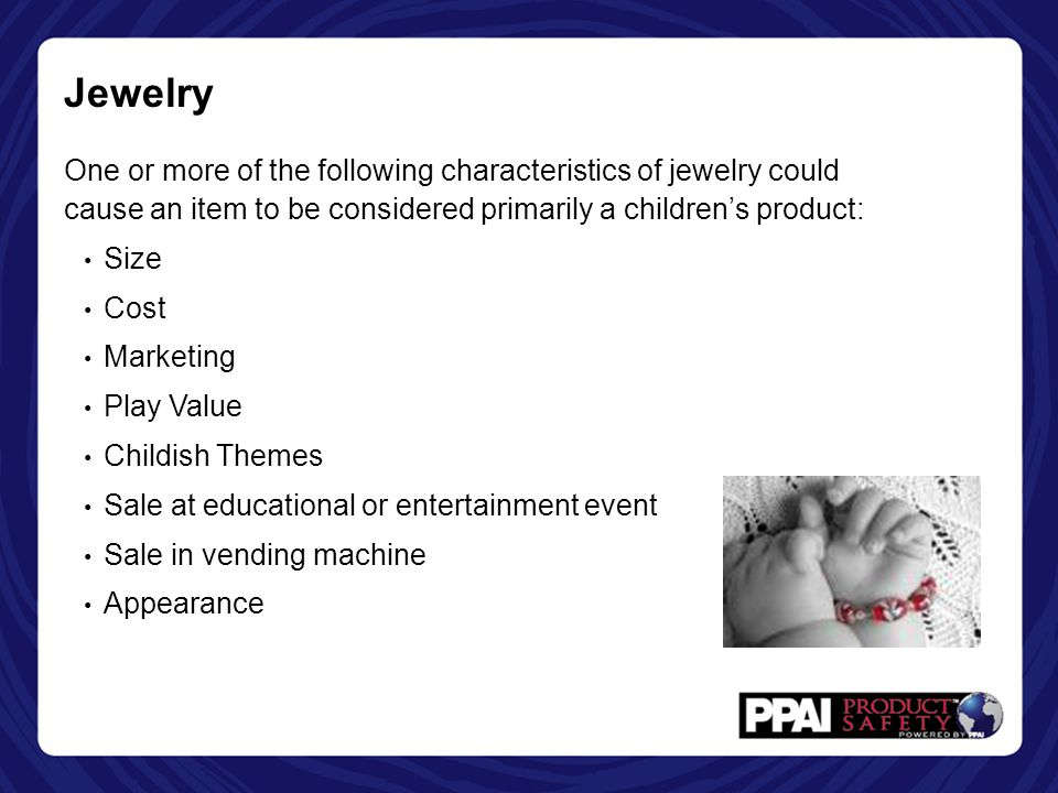 Jewelry One or more of the following characteristics of jewelry could cause an item to be considered primarily a children's product: Size Cost Marketing Play Value Childish Themes Sale at educational or entertainment event Sale in vending machine Appearance