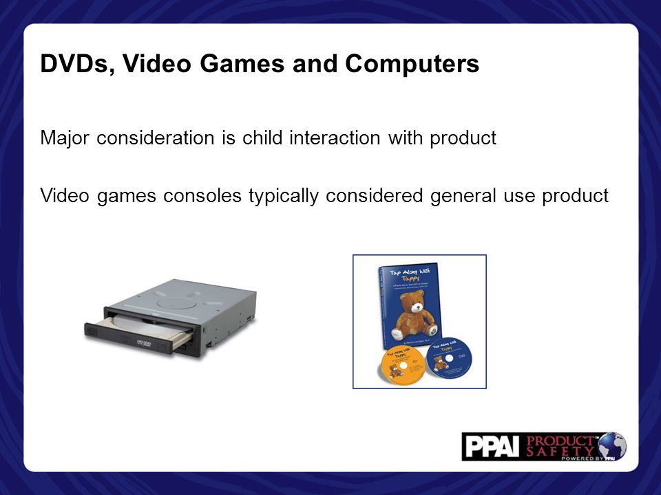 DVDs, Video Games and Computers Major consideration is child interaction with product Video games consoles typically considered general use product