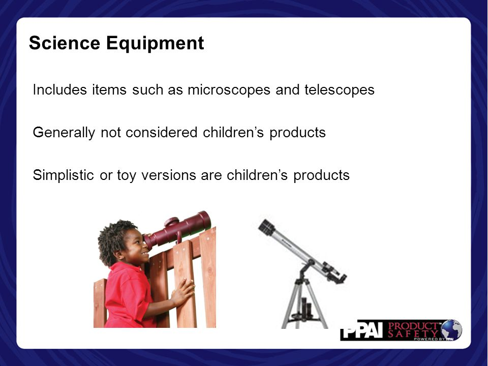 Science Equipment Includes items such as microscopes and telescopes Generally not considered children's products Simplistic or toy versions are children's products
