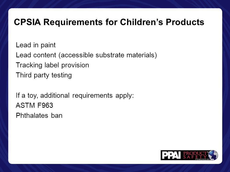CPSIA Requirements for Children's Products Lead in paint Lead content (accessible substrate materials) Tracking label provision Third party testing If