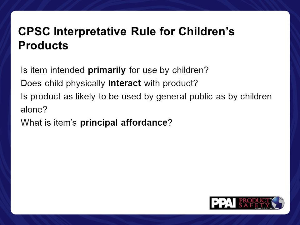 CPSC Interpretative Rule for Children's Products Is item intended primarily for use by children? Does child physically interact with product? Is produ