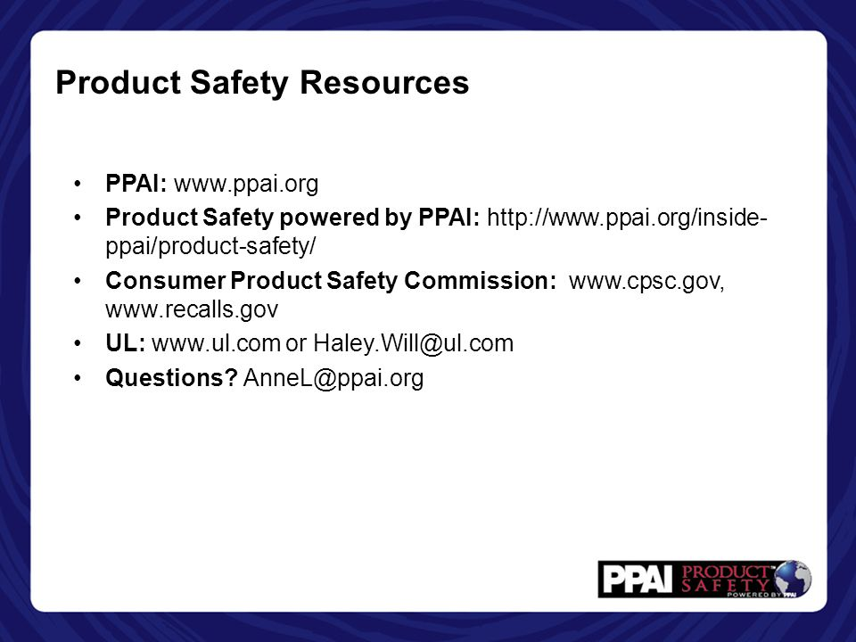 PPAI: www.ppai.org Product Safety powered by PPAI: http://www.ppai.org/inside- ppai/product-safety/ Consumer Product Safety Commission: www.cpsc.gov, www.recalls.gov UL: www.ul.com or Haley.Will@ul.com Questions.
