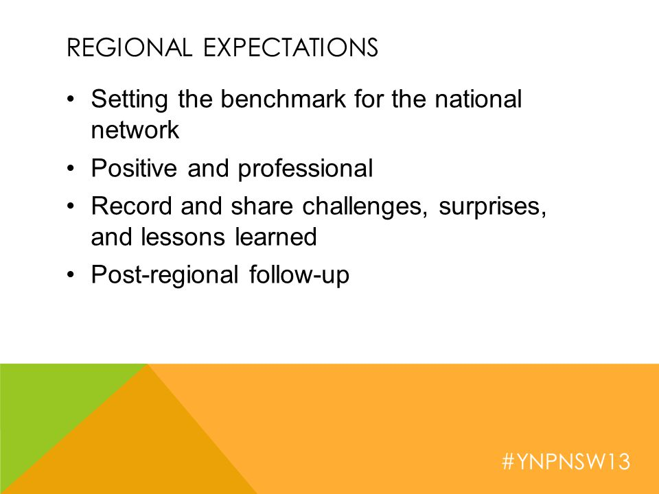 #YNPNSW13 REGIONAL EXPECTATIONS Setting the benchmark for the national network Positive and professional Record and share challenges, surprises, and lessons learned Post-regional follow-up
