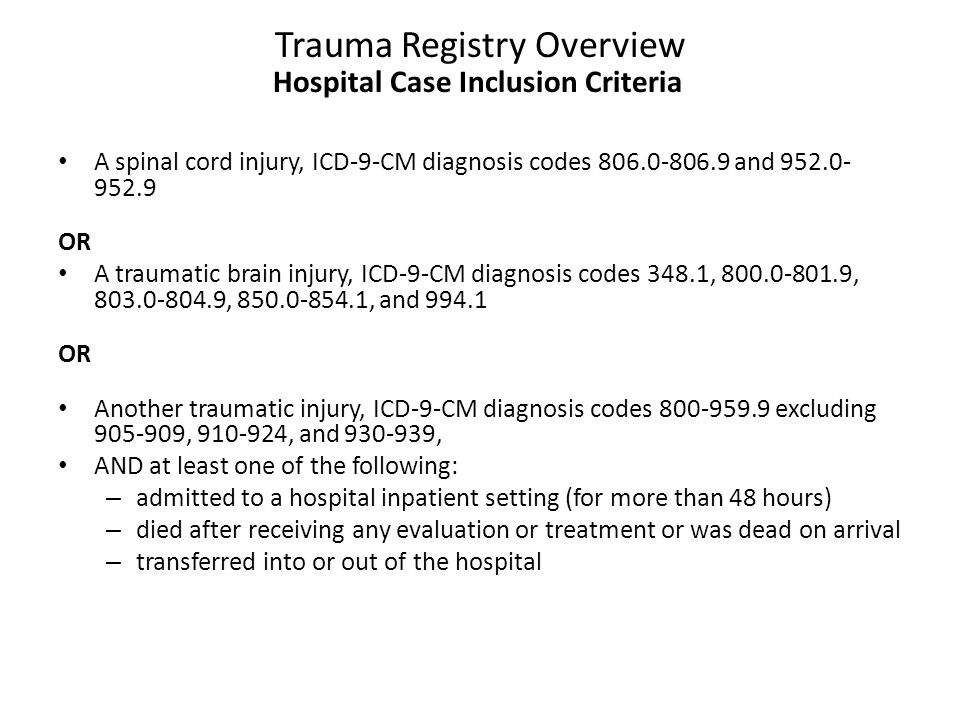 Trauma Registry Overview Hospital Case Inclusion Criteria A spinal cord injury, ICD-9-CM diagnosis codes 806.0-806.9 and 952.0- 952.9 OR A traumatic brain injury, ICD-9-CM diagnosis codes 348.1, 800.0-801.9, 803.0-804.9, 850.0-854.1, and 994.1 OR Another traumatic injury, ICD-9-CM diagnosis codes 800-959.9 excluding 905-909, 910-924, and 930-939, AND at least one of the following: – admitted to a hospital inpatient setting (for more than 48 hours) – died after receiving any evaluation or treatment or was dead on arrival – transferred into or out of the hospital