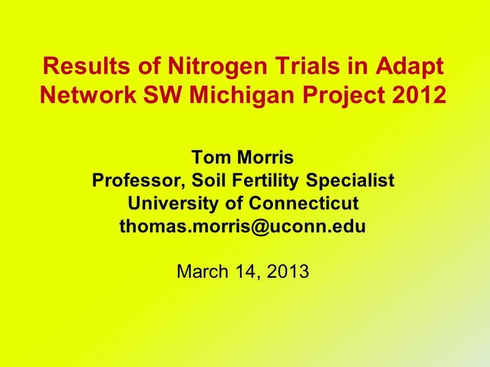 Results of Nitrogen Trials in Adapt Network SW Michigan Project 2012 Tom Morris Professor, Soil Fertility Specialist University of Connecticut thomas.morris@uconn.edu March 14, 2013